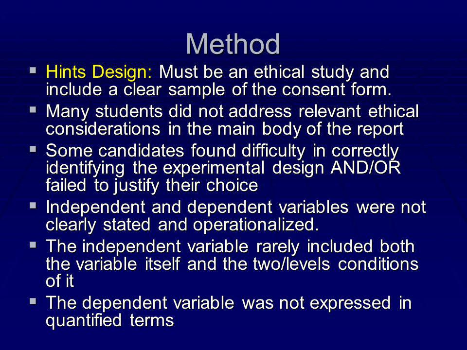 Method  Hints Design: Must be an ethical study and include a clear sample of the consent form.  Many students did not address relevant ethical consi