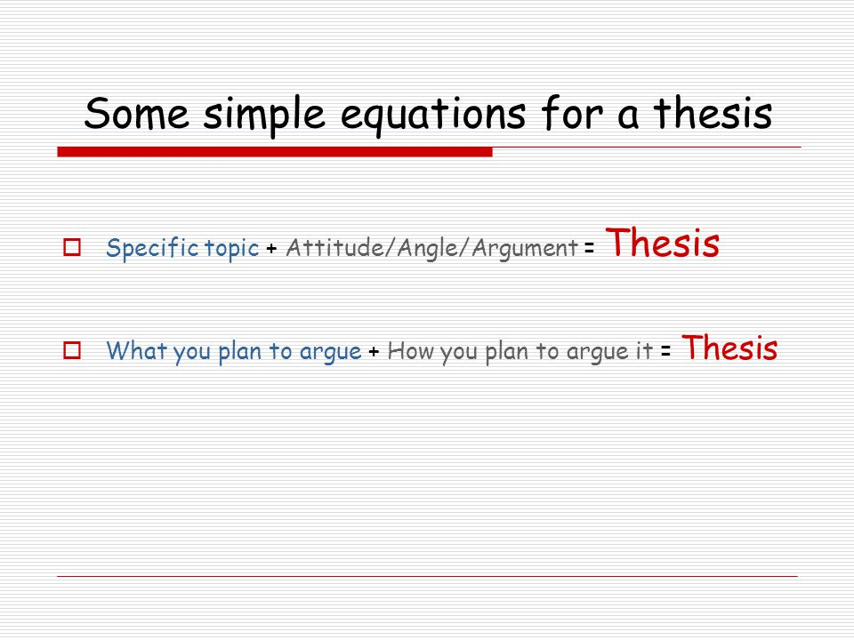 Some simple equations for a thesis  Specific topic + Attitude/Angle/Argument = Thesis  What you plan to argue + How you plan to argue it = Thesis