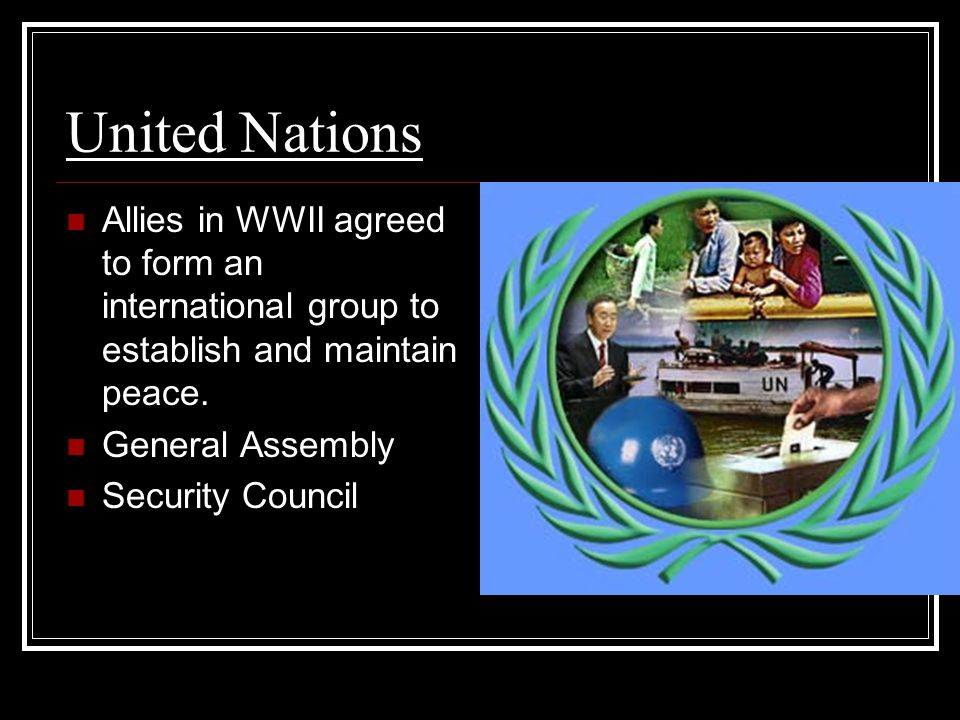 United Nations Allies in WWII agreed to form an international group to establish and maintain peace. General Assembly Security Council