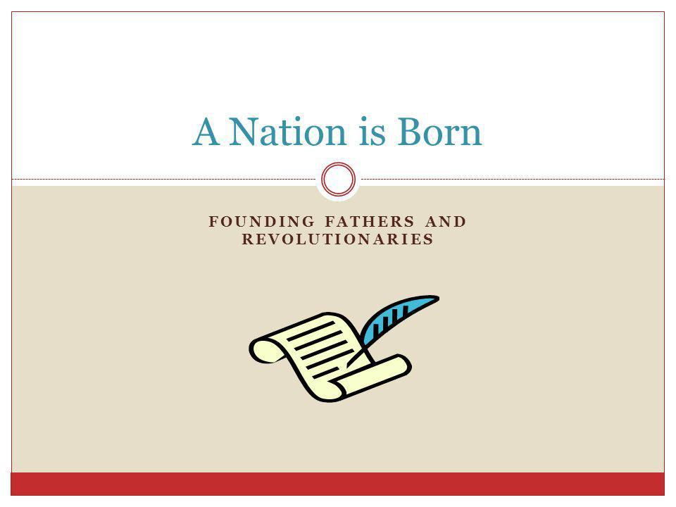 FOUNDING FATHERS AND REVOLUTIONARIES A Nation is Born