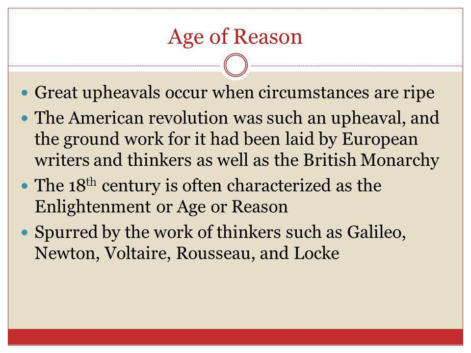 Age of Reason Great upheavals occur when circumstances are ripe The American revolution was such an upheaval, and the ground work for it had been laid by European writers and thinkers as well as the British Monarchy The 18 th century is often characterized as the Enlightenment or Age or Reason Spurred by the work of thinkers such as Galileo, Newton, Voltaire, Rousseau, and Locke