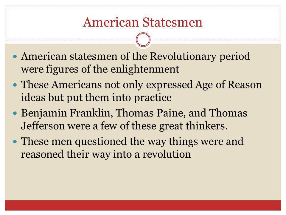 American Statesmen American statesmen of the Revolutionary period were figures of the enlightenment These Americans not only expressed Age of Reason ideas but put them into practice Benjamin Franklin, Thomas Paine, and Thomas Jefferson were a few of these great thinkers.