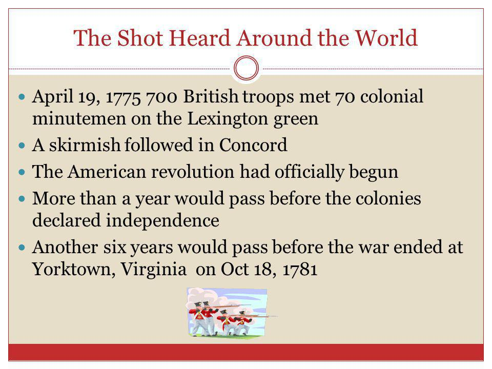 The Shot Heard Around the World April 19, 1775 700 British troops met 70 colonial minutemen on the Lexington green A skirmish followed in Concord The American revolution had officially begun More than a year would pass before the colonies declared independence Another six years would pass before the war ended at Yorktown, Virginia on Oct 18, 1781