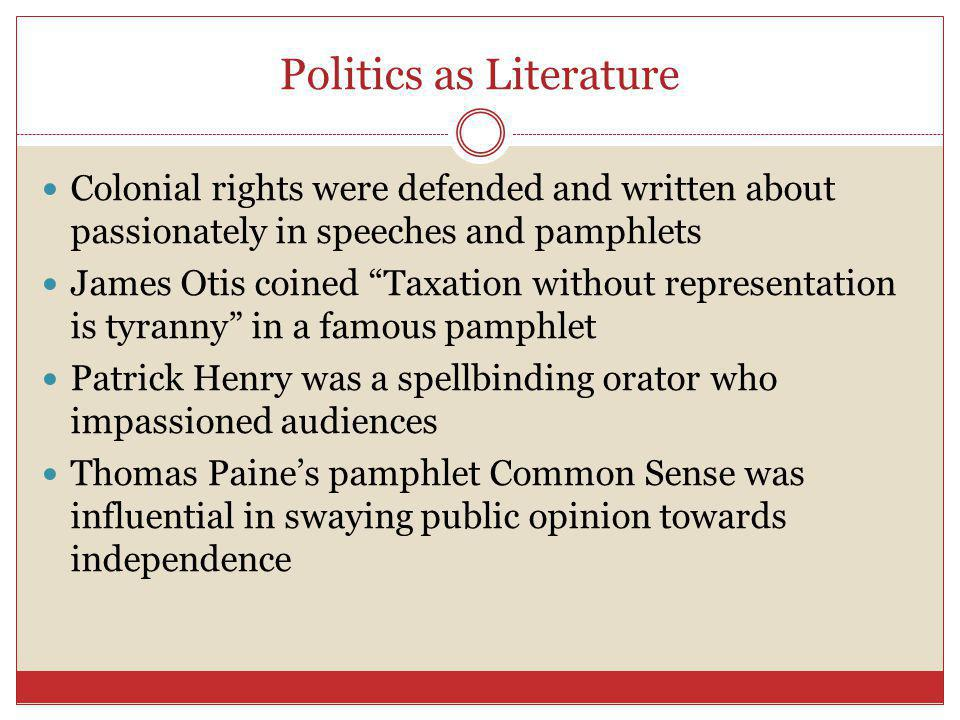 Politics as Literature Colonial rights were defended and written about passionately in speeches and pamphlets James Otis coined Taxation without representation is tyranny in a famous pamphlet Patrick Henry was a spellbinding orator who impassioned audiences Thomas Paine's pamphlet Common Sense was influential in swaying public opinion towards independence