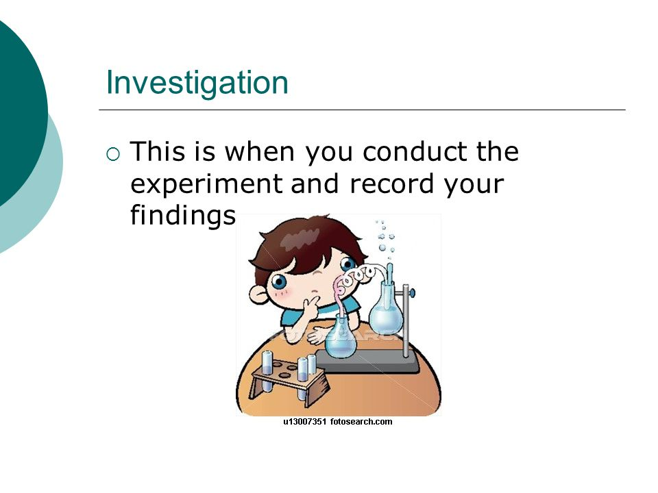 Investigation  This is when you conduct the experiment and record your findings.