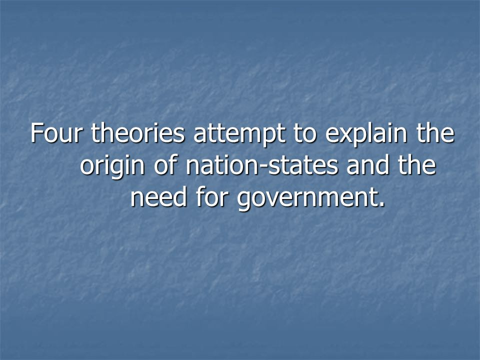 Four theories attempt to explain the origin of nation-states and the need for government.