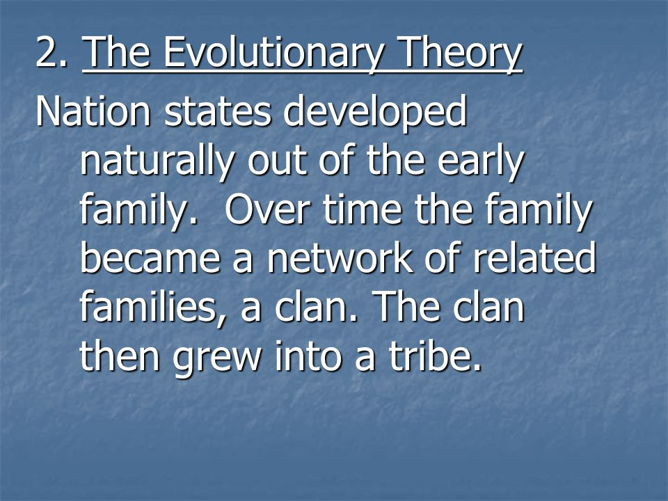 2.The Evolutionary Theory Nation states developed naturally out of the early family.
