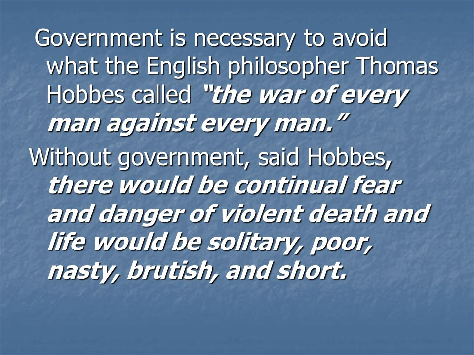 Government is necessary to avoid what the English philosopher Thomas Hobbes called the war of every man against every man. Government is necessary to avoid what the English philosopher Thomas Hobbes called the war of every man against every man. Without government, said Hobbes, there would be continual fear and danger of violent death and life would be solitary, poor, nasty, brutish, and short.