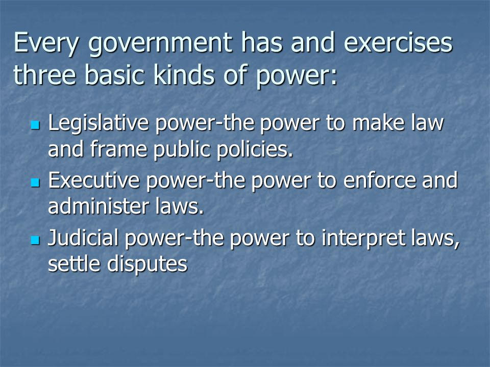 Every government has and exercises three basic kinds of power: Legislative power-the power to make law and frame public policies.