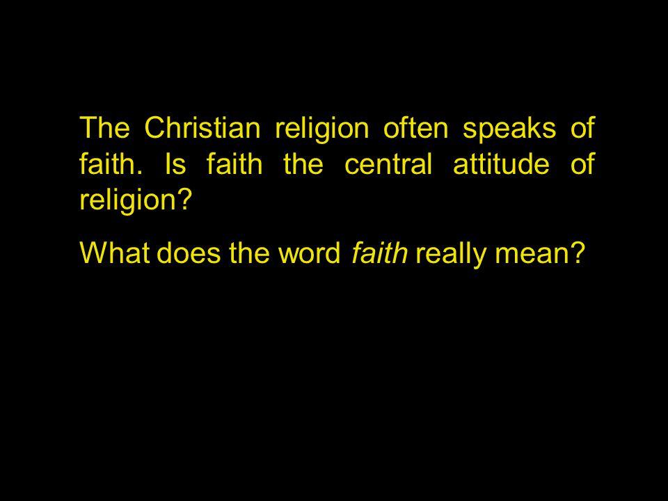 The Christian religion often speaks of faith. Is faith the central attitude of religion.