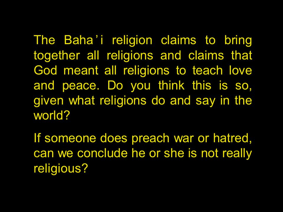 The Baha'i religion claims to bring together all religions and claims that God meant all religions to teach love and peace.
