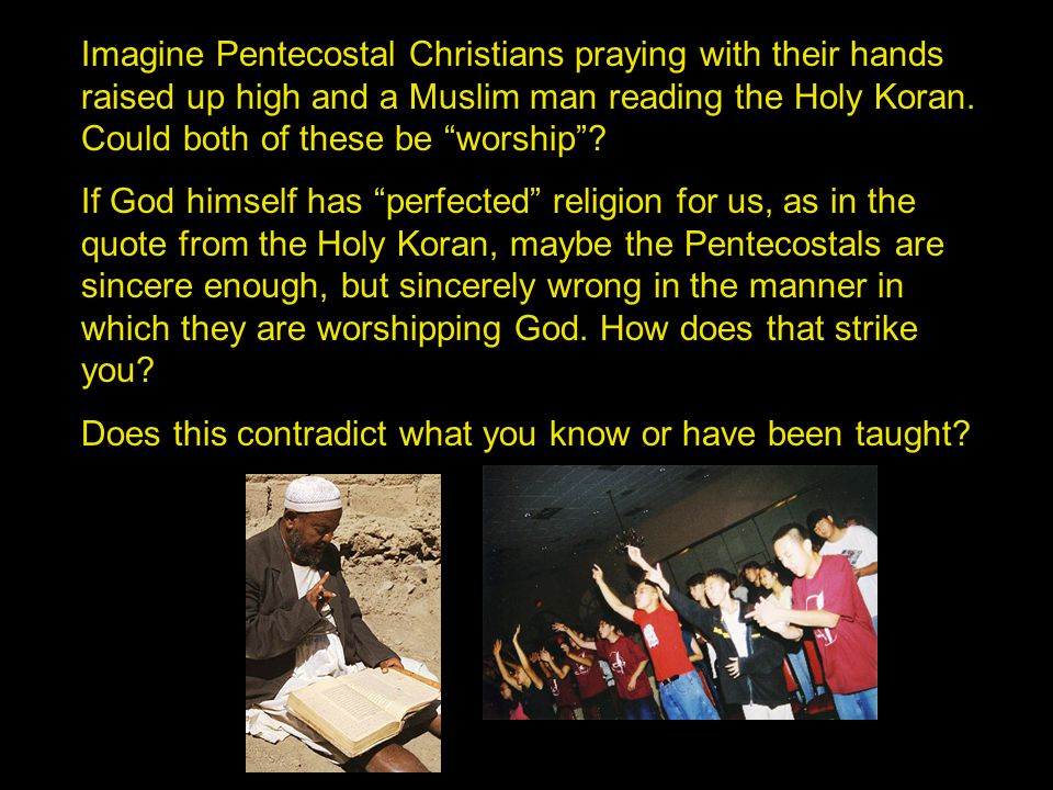 """Imagine Pentecostal Christians praying with their hands raised up high and a Muslim man reading the Holy Koran. Could both of these be """"worship""""? If G"""