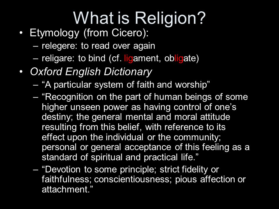 """What is Religion? Etymology (from Cicero): –relegere: to read over again –religare: to bind (cf. ligament, obligate) Oxford English Dictionary –""""A par"""