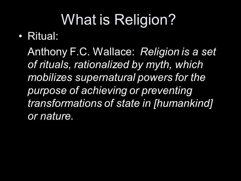 What is Religion? Ritual: Anthony F.C. Wallace: Religion is a set of rituals, rationalized by myth, which mobilizes supernatural powers for the purpos