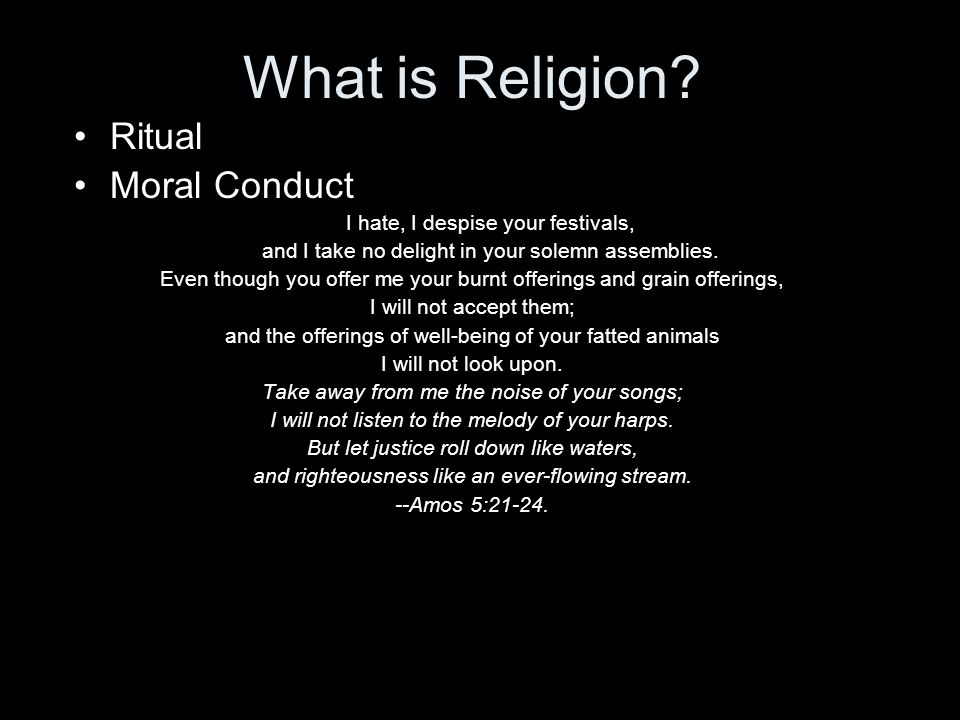 What is Religion? Ritual Moral Conduct I hate, I despise your festivals, and I take no delight in your solemn assemblies. Even though you offer me you