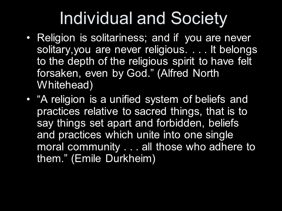 Individual and Society Religion is solitariness; and if you are never solitary,you are never religious.... It belongs to the depth of the religious sp