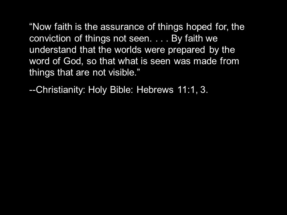 """""""Now faith is the assurance of things hoped for, the conviction of things not seen.... By faith we understand that the worlds were prepared by the wor"""