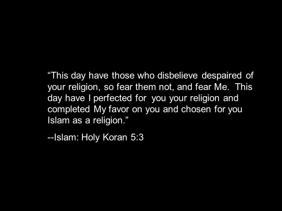This day have those who disbelieve despaired of your religion, so fear them not, and fear Me.