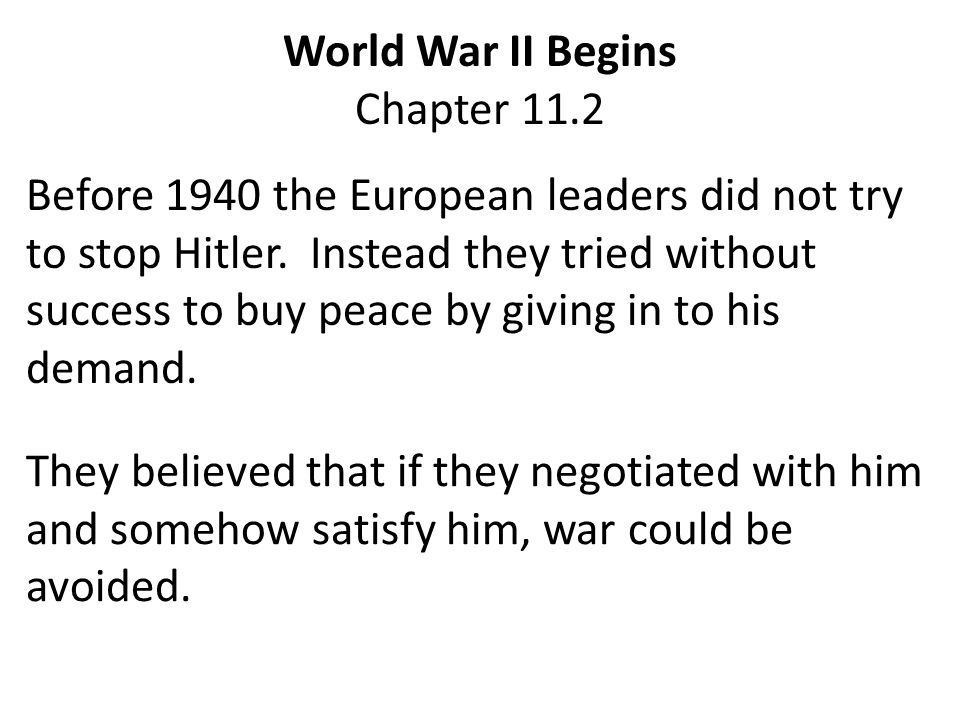 They believed this for three reasons: 1.The memory of World War I made many leaders fearful of another bloody war.