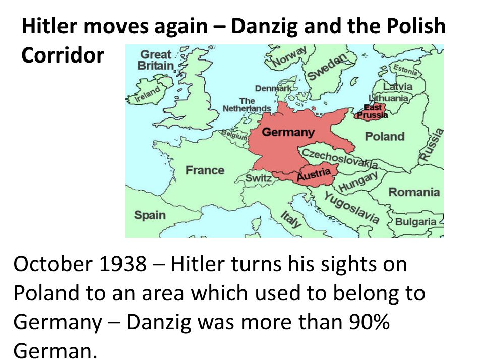 Hitler moves again – Danzig and the Polish Corridor October 1938 – Hitler turns his sights on Poland to an area which used to belong to Germany – Danz