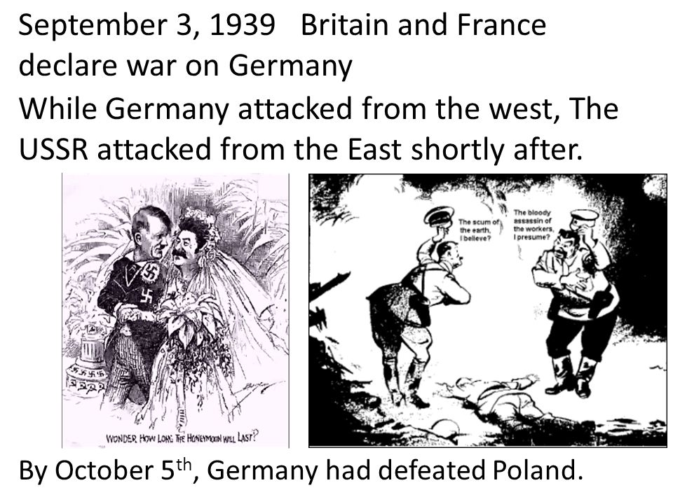 September 3, 1939 Britain and France declare war on Germany By October 5 th, Germany had defeated Poland. While Germany attacked from the west, The US