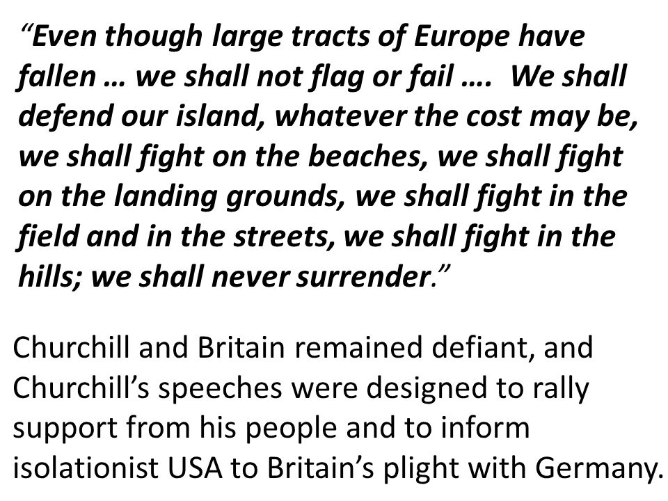 """""""Even though large tracts of Europe have fallen … we shall not flag or fail …. We shall defend our island, whatever the cost may be, we shall fight on"""
