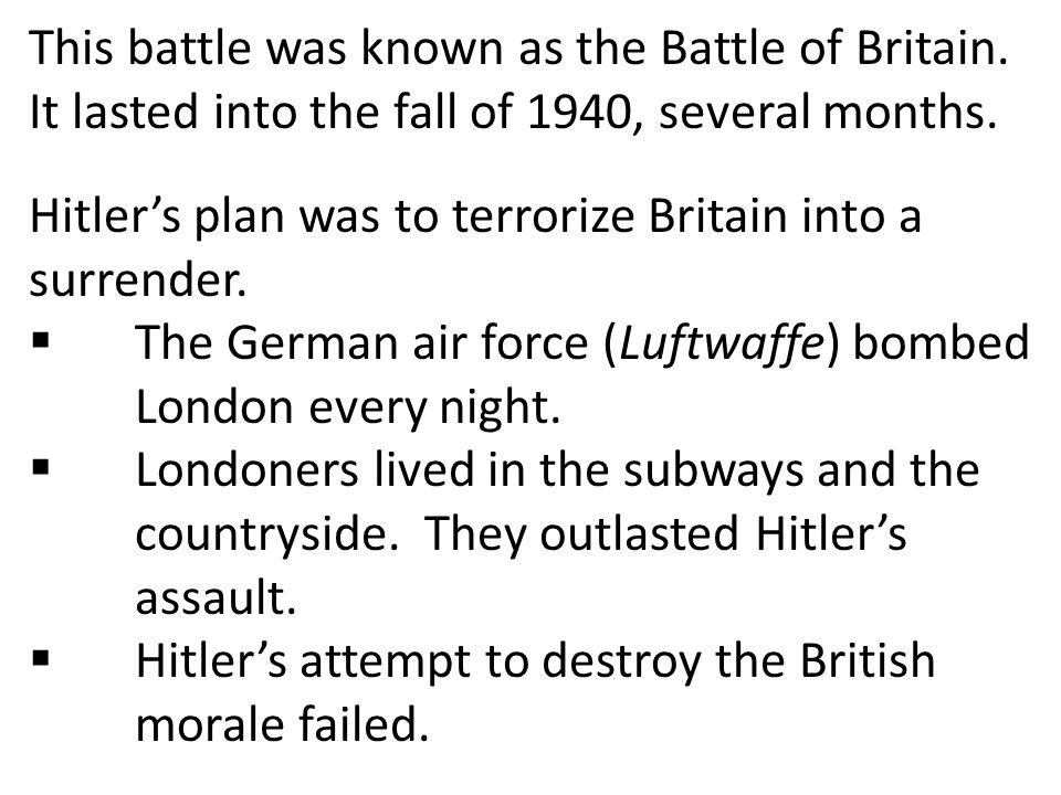 This battle was known as the Battle of Britain. It lasted into the fall of 1940, several months. Hitler's plan was to terrorize Britain into a surrend