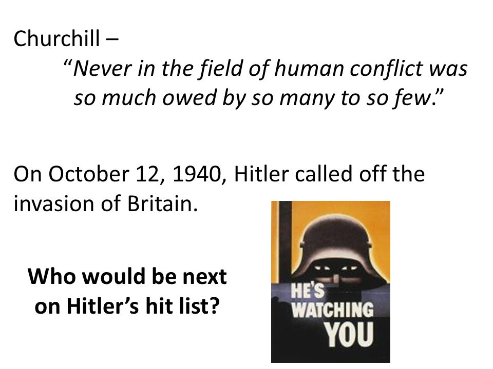 """Churchill – """"Never in the field of human conflict was so much owed by so many to so few."""" On October 12, 1940, Hitler called off the invasion of Brita"""