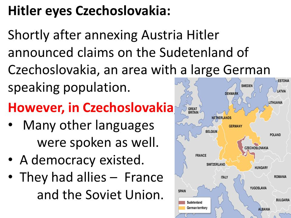 Hitler eyes Czechoslovakia: Shortly after annexing Austria Hitler announced claims on the Sudetenland of Czechoslovakia, an area with a large German s