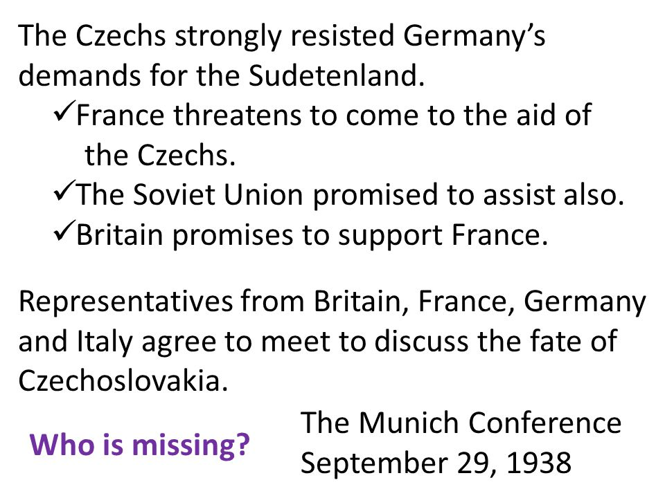 The Czechs strongly resisted Germany's demands for the Sudetenland. France threatens to come to the aid of the Czechs. The Soviet Union promised to as