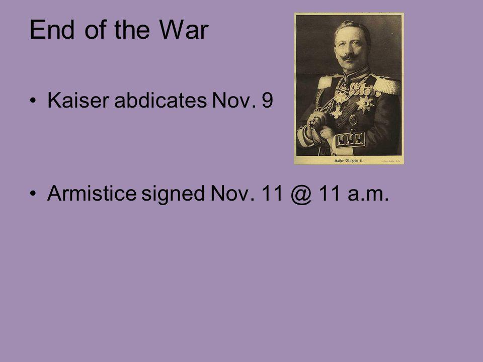 End of the War Kaiser abdicates Nov. 9 Armistice signed Nov. 11 @ 11 a.m.