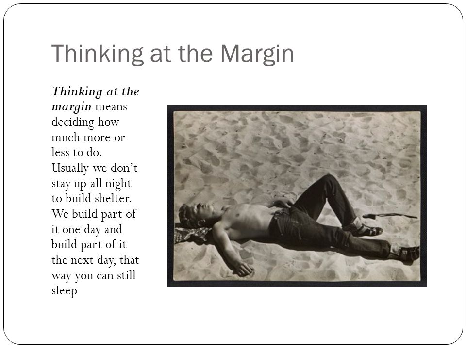 Thinking at the Margin Thinking at the margin means deciding how much more or less to do. Usually we don't stay up all night to build shelter. We buil