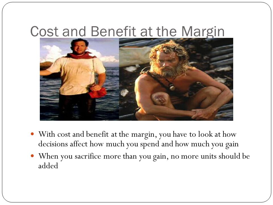 Cost and Benefit at the Margin With cost and benefit at the margin, you have to look at how decisions affect how much you spend and how much you gain