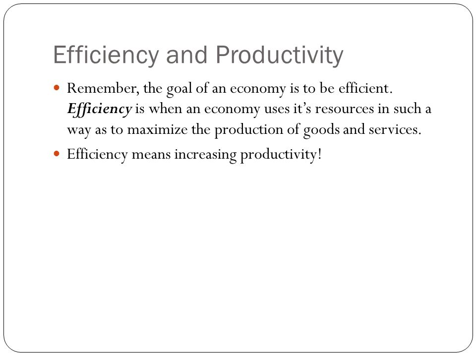 Efficiency and Productivity Remember, the goal of an economy is to be efficient. Efficiency is when an economy uses it's resources in such a way as to