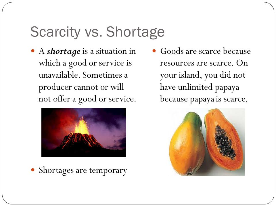 Scarcity vs. Shortage A shortage is a situation in which a good or service is unavailable. Sometimes a producer cannot or will not offer a good or ser