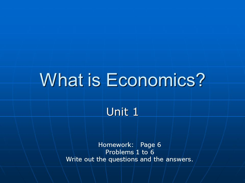 What is Economics Unit 1 Homework: Page 6 Problems 1 to 6 Write out the questions and the answers.