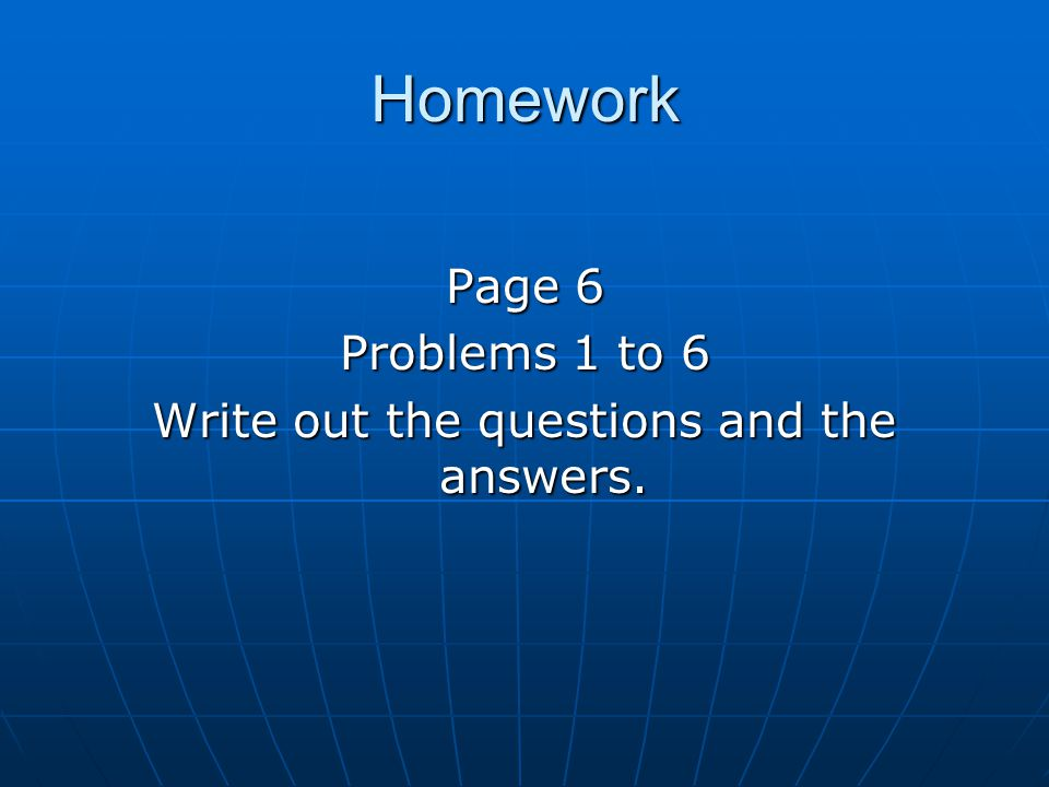Homework Page 6 Problems 1 to 6 Write out the questions and the answers.