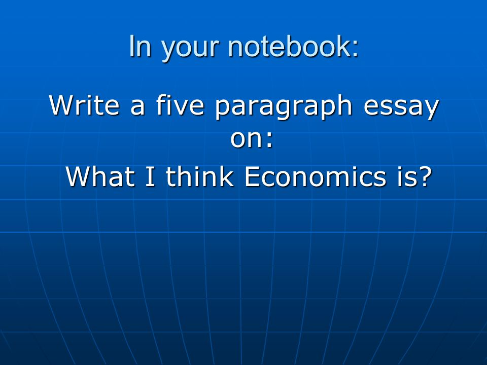 In your notebook: Write a five paragraph essay on: What I think Economics is.
