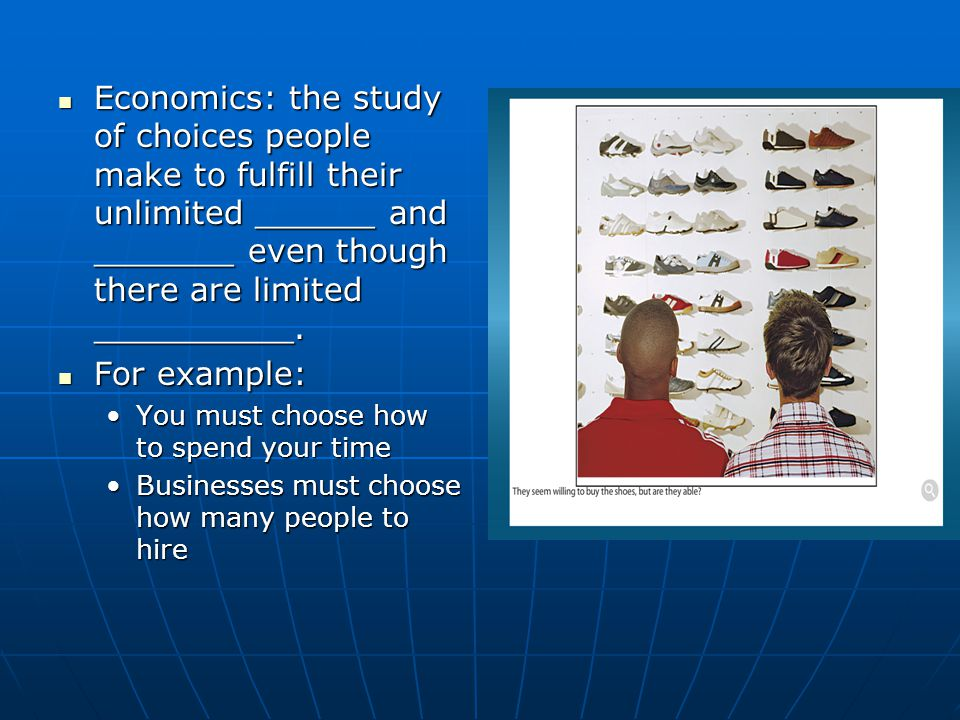 Economics: the study of choices people make to fulfill their unlimited ______ and _______ even though there are limited __________.