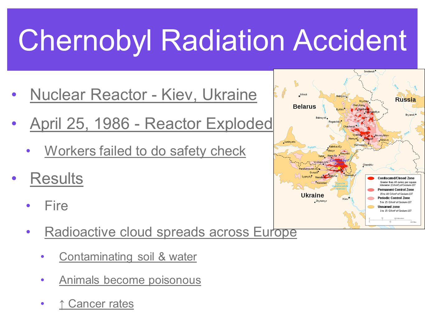 Chernobyl Radiation Accident Nuclear Reactor - Kiev, Ukraine April 25, 1986 - Reactor Exploded Workers failed to do safety check Results Fire Radioactive cloud spreads across Europe Contaminating soil & water Animals become poisonous ↑ Cancer rates