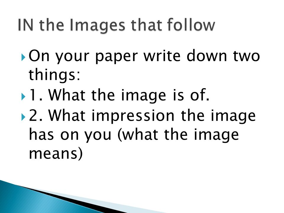  On your paper write down two things:  1. What the image is of.