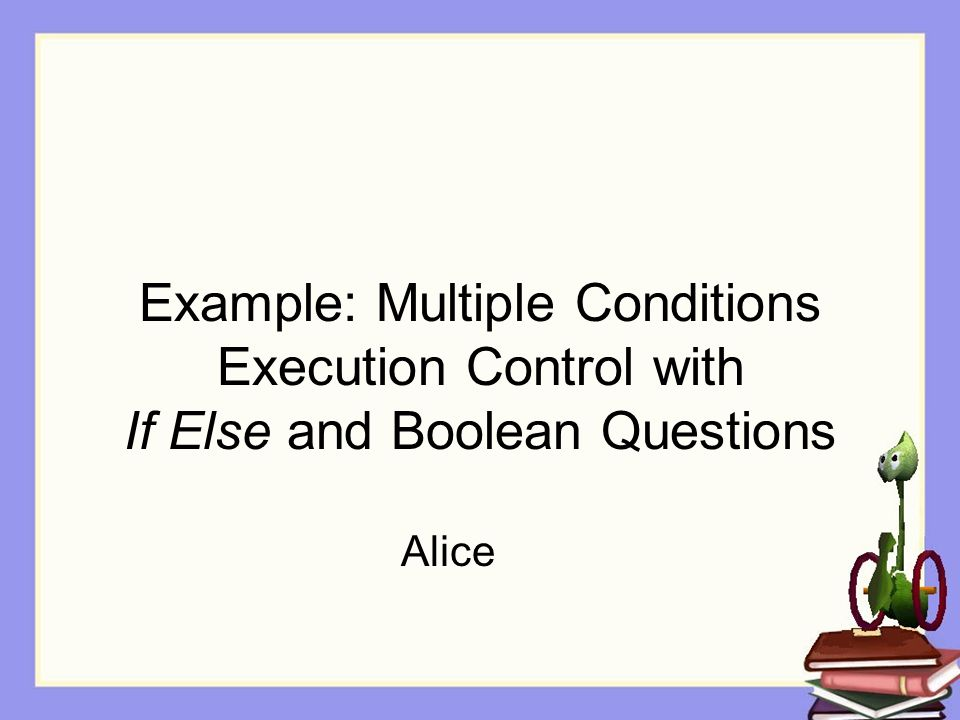 Example: Multiple Conditions Execution Control with If Else and Boolean Questions Alice