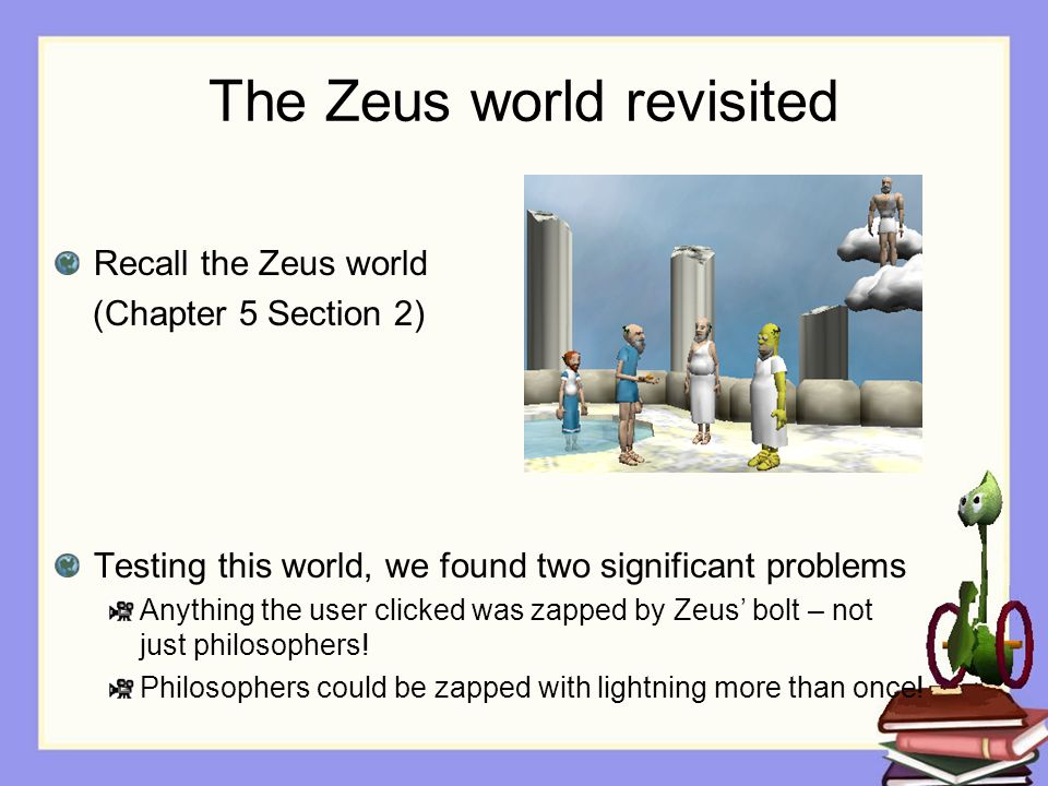 The Zeus world revisited Recall the Zeus world (Chapter 5 Section 2) Testing this world, we found two significant problems Anything the user clicked was zapped by Zeus' bolt – not just philosophers.