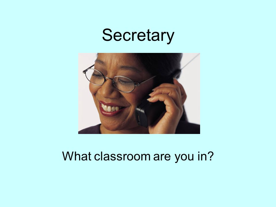 Secretary What classroom are you in?