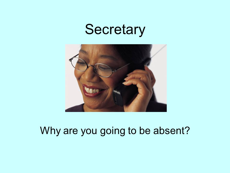 Secretary Why are you going to be absent