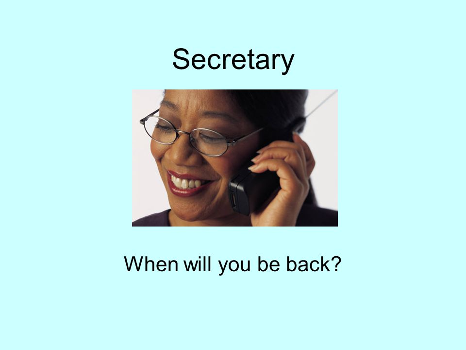 Secretary When will you be back