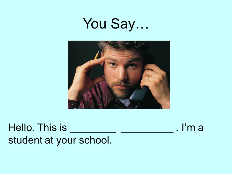 You Say… Hello. This is ________ _________. I'm a student at your school.