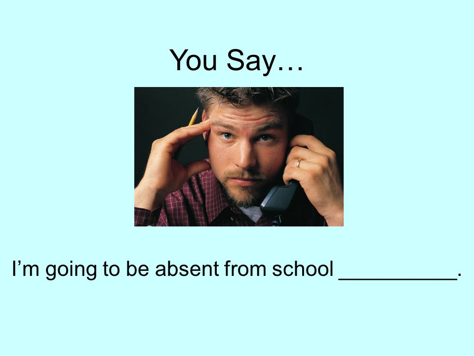 You Say… I'm going to be absent from school __________.