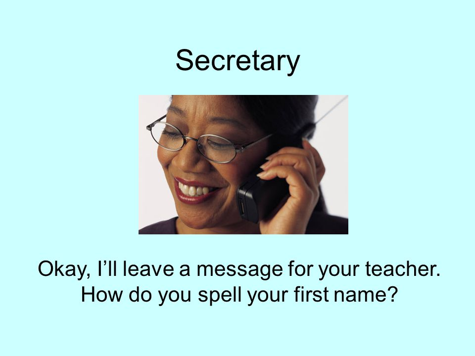 Secretary Okay, I'll leave a message for your teacher. How do you spell your first name?