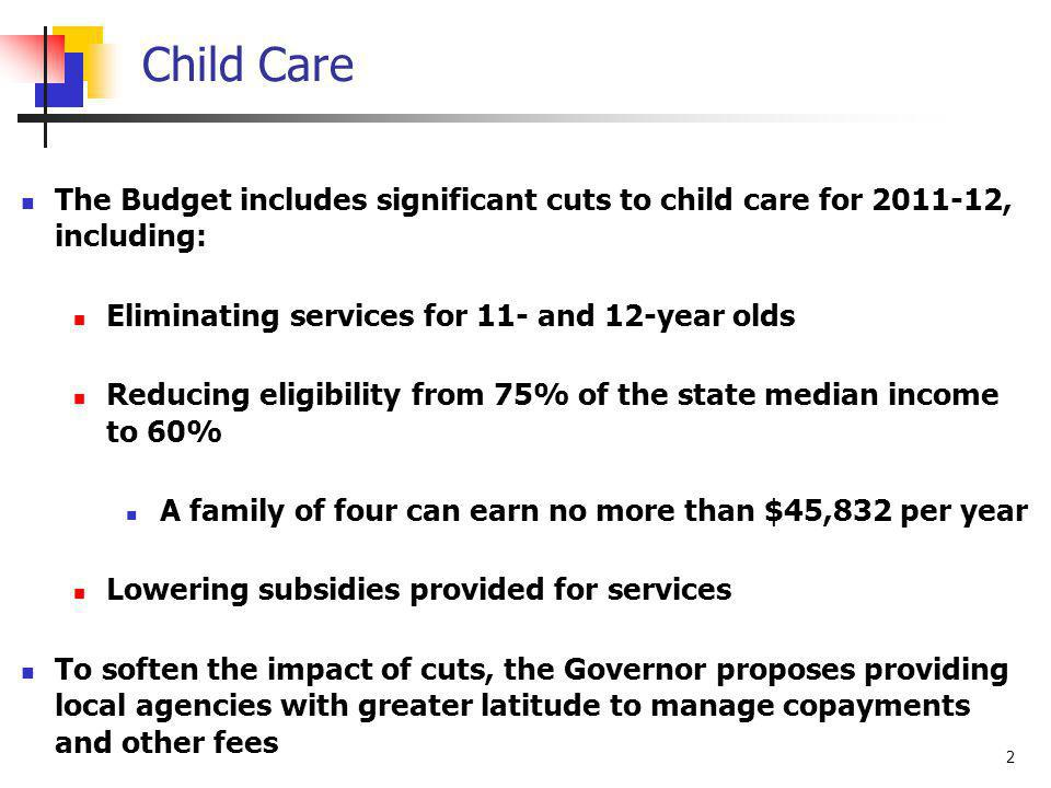 2 Child Care The Budget includes significant cuts to child care for 2011-12, including: Eliminating services for 11- and 12-year olds Reducing eligibility from 75% of the state median income to 60% A family of four can earn no more than $45,832 per year Lowering subsidies provided for services To soften the impact of cuts, the Governor proposes providing local agencies with greater latitude to manage copayments and other fees